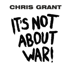 Chris Grant - It's Not About War!